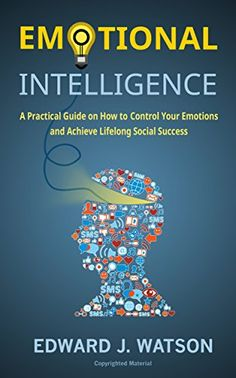 Emotional Intelligence: A Practical Guide on How to Control Your Emotions and Achieve Lifelong Social Success by [Watson, Edward J.]
