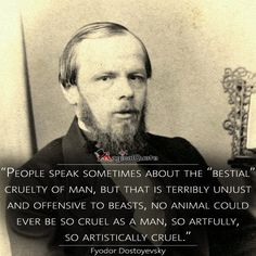 "Fyodor Dostoyevsky ""People speak sometimes about the ""bestial"" cruelty of man, but that is terribly unjust and offensive to beasts, no animal could ever be so cruel as a man, so artfully, so artistically cruel."""