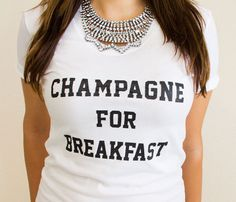 Champagne For Breakfast Ladies Shirt  I'd go for that. Cute T-shirt, but I love the necklace!  (nowhere to be found).