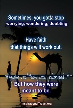 Have faith as things will work out as they're meant to be. (www.inspirationaltravel.org)