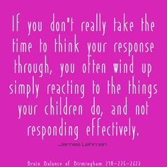 If you don't really take the time to #think your #response through, you often wind up simply #reacting to the things your #children do—and not #responding #effectively. James Lehman #parenting #kids #love #react  #brainbalance #addressthecause #Birmingham #MI