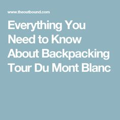 Everything You Need to Know About Backpacking Tour Du Mont Blanc