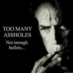 Clint Eastwood Too Many Assholes. Not Enough Bullets… Meme Sarcastic Quotes, Funny Quotes, Funny Memes, Hilarious, It's Funny, Asshole Quotes, Humor Quotes, Clint Eastwood Quotes, Poster