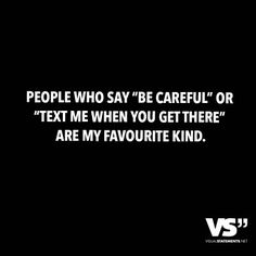"""People who say """"be careful"""" or """"text me when you get there"""" are my favourite kind."""