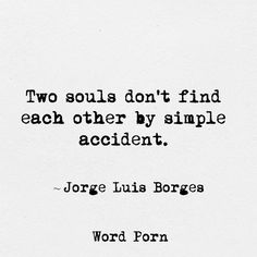 """Two souls don't find each other by simple accident."" -Jorge Luis Borges"
