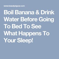 Boil Banana & Drink Water Before Going To Bed To See What Happens To Your Sleep!