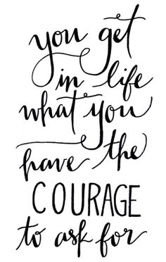 You get from life what you have the courage to ask for