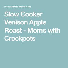 Slow Cooker Venison Apple Roast - Moms with Crockpots