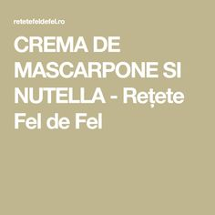 CREMA DE MASCARPONE SI NUTELLA - Rețete Fel de Fel Nutella