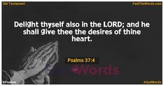 Delight thyself also in the LORD; and he shall give thee the desires of thine heart. Famous Bible Verses, Popular Bible Verses, Verses About Love, Old Testament, Psalms, Lord, Feelings, Lorde