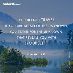 You do not travel if you are afraid of the unknown, you travel for the unknown, that reveals you with yourself.