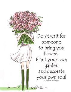 Don't wait for someone to bring you flowers. Plant your own garden and decorate you own soul! -Heather Stillufsen