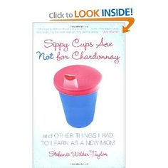 """""""Sippy Cups Are Not for Chardonnay : and Other Things I Had To Learn As A new Mom"""" by Stefanie Wilder-Taylor (Need to read)"""