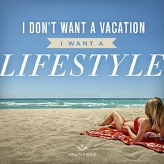 I don't want a vacation I want a lifestyle.