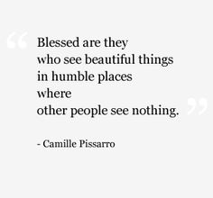 """Blessed are they who see beautiful things in humble places where other people see nothing."" -Pissarro"