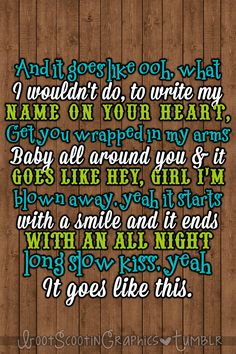 And it goes like ooh what I wouldn't do, to write my name on your heart, get you wrapped in my arms baby all around you. And it goes like hey, girl I'm blown away, yeah it starts with a smile and it ends with an all night long slow kiss, yeah it goes like this. - Thomas Rhett