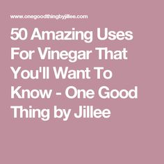 50 Amazing Uses For Vinegar That You'll Want To Know - One Good Thing by Jillee