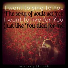 I want to sing to You  The song of souls set free  I want to live for You  Just like You died for me   #Jesus  tamberly.tumblr.com  flickr.com/anopenheart  <3