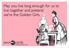 """May you live long enough for us to live together and pretend we're the Golden Girls."""