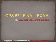 Want to be a straight 'A' student? Join us and experience it by yourself. http://www.UopeAssignments.com/ provide OPS 571 and Entire Course question with answers. LAW, Finance, Economics and Accounting Homework Help, University of Phoenix Final Exam Study Guide, UOP Homework Help etc. Complete A grade tutorials.