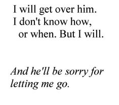 I will get over him.... I need to get over him then he can see what he lost he had his chance