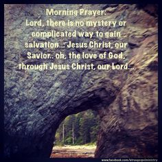 Morning Prayer: Lord, there is no mystery or complicated way to gain salvation... Jesus Christ, our Savior.. oh, the love of God, through Jesus Christ, our Lord... #morningprayer #instaquote #quote #goodmorning #seekgod #godsword #godislove #gospel #jesus #jesussaves #teamjesus #LHBK #youthministry #preach #testify #pray #salvation #testify