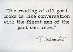 La lettura di tutti buoni libri è come una conversazione con i migliori uomini dei secoli passati.
