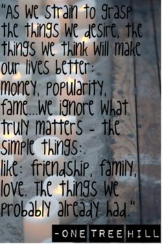 """""""As we strain to grasp the things we desire, the things we think will make our lives better: money, popularity, fame… we ignore what truly matters - the simple things: like friendship, family, love. The things we probably already had.""""-Lucas Scott (One Tree Hill)"""