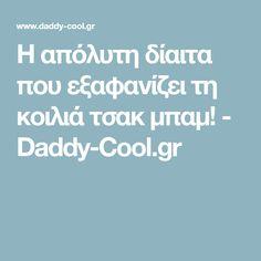 Η απόλυτη δίαιτα που εξαφανίζει τη κοιλιά τσακ μπαμ! - Daddy-Cool.gr Daddy