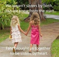We weren't sisters by birth, but we knew from the start... fate brought us together to be sisters by heart.