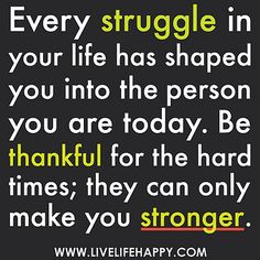 Every struggle in your life has shaped you into the person you are today. Be thankful for the hard times; they can only make you stronger.