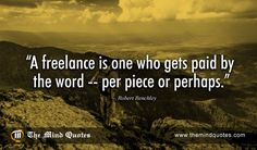 "themindquotes.com : Robert Benchley Quotes on Funny and Work""A freelance is one who gets paid by the word — per piece or perhaps."" ~ Robert Benchley"