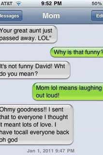 mom- SEE this is why you have to come to terms with lol meaning 'laugh out loud', not 'lot's of love'- you would totally do this!
