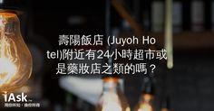 壽陽飯店 (Juyoh Hotel)附近有24小時超市或是藥妝店之類的嗎? by iAsk.tw