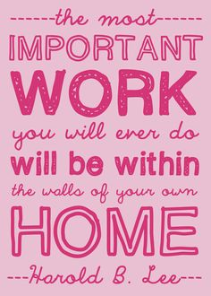 Harold B. Lee taught that the most important work we will ever do is within the walls of our own home. Homemaking is a divine calling. Homemaker NOT homekeeper don't get it twisted ; Great Quotes, Quotes To Live By, Me Quotes, Inspirational Quotes, House Quotes, Christian Homemaking, Proverbs 31 Woman, Choose Me, Housekeeping