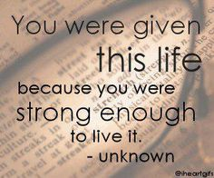 you were given this life...