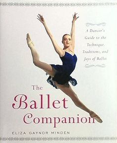 The Ballet Companion: A Dancer's Guide to the Technique, Traditions and Joys of Ballet written by the Fabulous Eliza Gaynor Minden