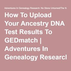 How To Upload Your Ancestry DNA Test Results To GEDmatch   Adventures In Genealogy Research: No Stone Unturned/The Wright Stuff