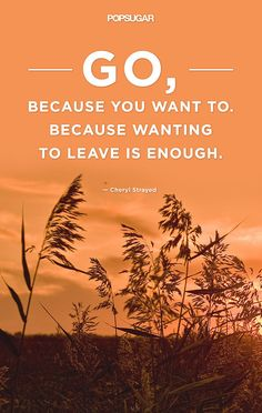 Go, because you want to because wanting to leave is enough.