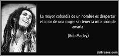 La mayor cobardía de un hombre es despertar el amor de una mujer sin tener la intención de amarla (Bob Marley)