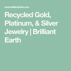 Recycled Gold, Platinum, & Silver Jewelry | Brilliant Earth