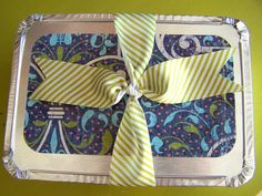 Dress up dollar store disposable pans with fabric or scrapbook paper + ribbon for meal gifts (new baby, illness, etc.)