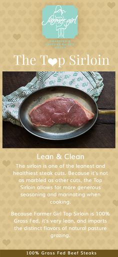 The sirloin is one of the leanest and healthiest steak cuts. Because it's not as marbled as other cuts, the Top Sirloin allows for more generous seasoning and marinating when cooking.  Because Farmer Girl Top Sirloin is 100% Grass Fed, it's very lean, and imparts the distinct flavors of natural pasture grazing.