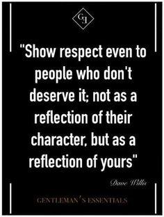 Mosttrar respeto incluso a las personas que no lo merecen: no como un reflejo de su caracter, sino como un reflejo del suyo