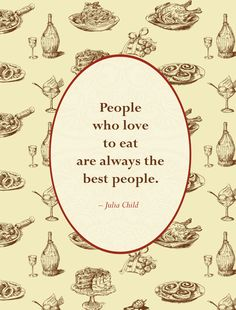 """People who love to eat are always the best people."" - Julia Child"