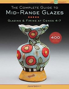 The Complete Guide to Mid-Range Glazes: Glazing and Firing at Cones 4-7 (Lark Ceramics Books) by John Britt