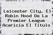 http://tecnoautos.com/wp-content/uploads/imagenes/tendencias/thumbs/leicester-city-el-robin-hood-de-la-premier-league-acaricia-el-titulo.jpg Leicester City. Leicester City, el Robin Hood de la Premier League acaricia el título, Enlaces, Imágenes, Videos y Tweets - http://tecnoautos.com/actualidad/leicester-city-leicester-city-el-robin-hood-de-la-premier-league-acaricia-el-titulo/