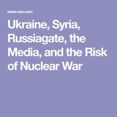 Ukraine, Syria, Russiagate, the Media, and the Risk of Nuclear War
