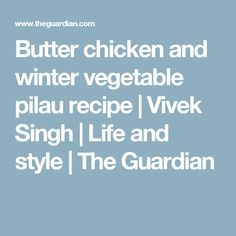 Butter chicken and winter vegetable pilau recipe | Vivek Singh | Life and style | The Guardian