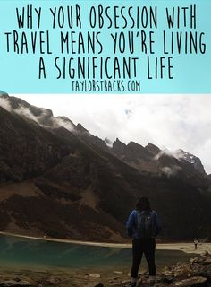 Why Your Obsession With Travel Means You're Living A Significant Life - Taylor's Tracks